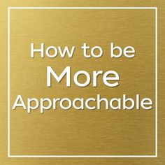 approachability, approachable, how to be more approachable, how to become approachable, body language, approachable body language, body language attraction, body language flirting
