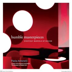Humble Masterpieces: Everyday Marvels of Design by Paola Antonelli
