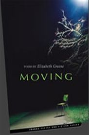 """Moving - poems by Elizabeth Greene: This is a journey about the search for home: imaginative, spiritual, emotional, and actual. There are two lost homes—the poet's childhood home—and her mother's—a home shattered by her own mother's illness and her little brother's death at seven. """"Like a true voyage, these poems make the return trip home, crossing over thresholds, on this far side of fear, with both the rush of an initiate and the pace of a seasoned poet."""" — Sue Goyette $18.95"""