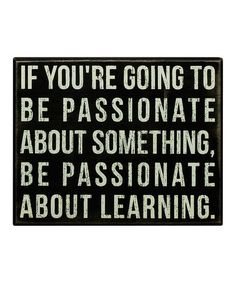 If you're going to be passionate about something, be passionate about learning