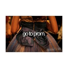 The Perfect Bucket List .  ♥ with a guy who asked me I might add and with the absolute perfect prom dress :)