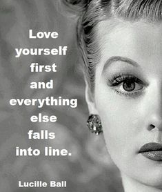 """Love yourself first and everything else falls into line."" ~ Lucille Ball"