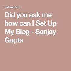 Did you ask me how can I Set Up My Blog - Sanjay Gupta