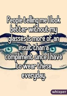 People telling me I look better without my glasses is more of an insult than a compliment since I have to wear these everyday.