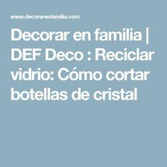 Decorar en familia | DEF Deco : Reciclar vidrio: Cómo cortar botellas de cristal