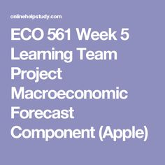 ECO 561 Week 5 Learning Team Project Macroeconomic Forecast Component (Apple)