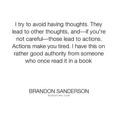 "Brandon Sanderson - ""I try to avoid having thoughts. They lead to other thoughts, and�if you�re not careful�those..."". humor, warbreaker, willful-ignorance"