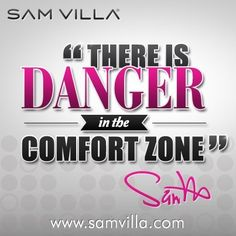 """""""There is DANGER in the Comfort Zone"""", Sam Villa, 2013."""