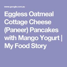 Eggless Oatmeal Cottage Cheese (Paneer) Pancakes with Mango Yogurt | My Food Story