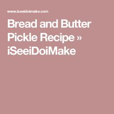 Bread and Butter Pickle Recipe » iSeeiDoiMake