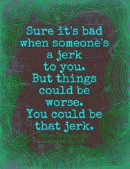 When you react or you are mean to someone else who is mean to you then you become the jerk. Don't be a jerk.