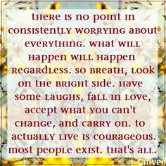 """""""There's no point in consistently worrying about everything. What will happen will happen regardless. So breath, look on the bright side. Have some laughs, fall in love, accept what you can't change, and carry on. To actually live is courageous. Most people exist. That's all."""" - unknown #quote Be Balanced. Be Natural. Be You. - Omved"""
