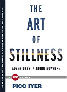 The Art of Stillness: Adventures in Going Nowhere by Pico Iyer: 'In this age of constant movement and connectedness, perhaps staying in one place is a more exciting prospect, and a greater necessity than ever before.' #Stillness #Books