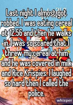 Last night I almost got robbed. I was eating cereal at 12:56 and then he walks in. I was so scared that I threw my cereal at him and he was covered in milk and Rice Krispies. I laughed so hard then I called the police.