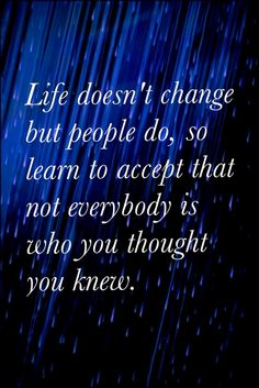 Life doesn't change people do.  So true!!  We really never know who our real friends are what they say behind our backs to others.