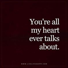 Live Life Happy: You're all my heart ever talks about. – Unknown The post You're All My Heart appeared first on Live Life Happy. Life Quotes Love, Love Quotes For Her, Crush Quotes, Quotes To Live By, Me Quotes, Funny Quotes, Crazy About You Quotes, Missing Her Quotes, Soul Mate Quotes