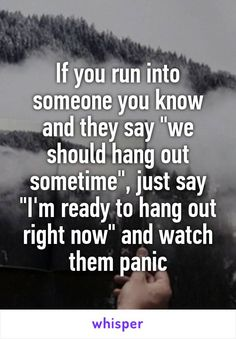 """If you run into someone you know and they say """"we should hang out sometime"""", just say """"I'm ready to hang out right now"""" and watch them panic"""