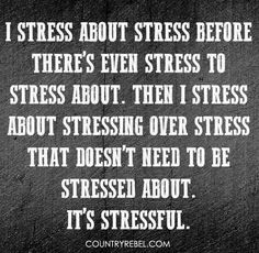 Haha, sad but true! And I stress about lack of stress thinking that means there's more stress coming and I won't be prepared for it! Stupid anxiety...