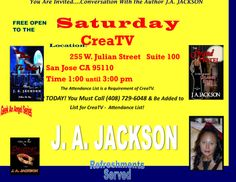You are invited… Conversation With The AUTHOR  - J.A. JACKSON At CreaTV San Jose CA….  San Jose, CA – Author J.A. JACKSON. Invites you to Conversation with the When: Saturday June 28, 2014 Time:  1:00 until 3:30 00 pm   Lite Refreshments served      Location:           CreaTV                      255 W. Julian Street Suite 100                      San Jose CA 95110   **Note MUST RSVP  TO (408) 729-6048*** CreaTV requires advance list of attendees**