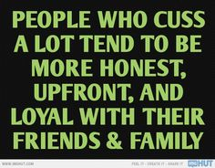 People Who Cuss A Lot Tend To Be More Honest...@Mary Powers Powers Janke   See....I'm just honest!!!