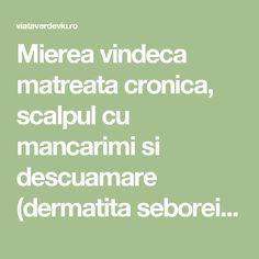 Mierea vindeca matreata cronica, scalpul cu mancarimi si descuamare (dermatita seboreica)   ViataVerdeViu.ro