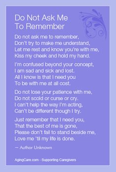 """Do not ask me to remember, don't try to make me understand.  Let me rest and know you're with me, kiss my cheek and hold my hand...""    How to Care for a Person With Alzheimer's Disease  http://www.agingcare.com/139990                                                                                                                                                      More"