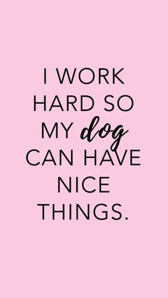 I work hard so my dog can have nice things quote Puppy Quotes, Dog Quotes Love, Mom Quotes, Animal Quotes, Quotes On Dogs, A Girl And Her Dog Quotes, Quotes About Dogs, Dog Sayings, Dog Quotes Funny