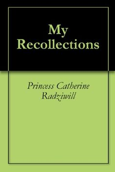 My Recollections by Princess Catherine Radziwill (1904).  Non-Fiction.  (Kindle $4.12.)  Completed.