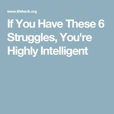 If You Have These 6 Struggles, You're Highly Intelligent