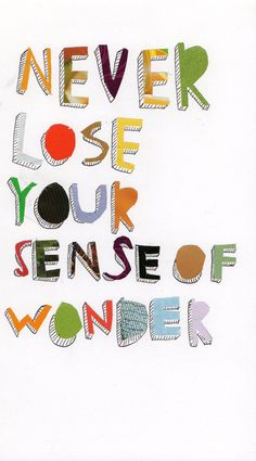 Never lose your sense of wonder. Yes.