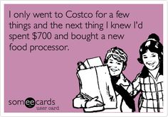 I only went to Costco for a few things and the next thing I knew I'd spent $700 and bought a new food processor.