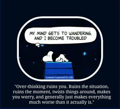 over-thinking ruins you. ruins the situation, ruins the moments, twists things around, makes you worry, and generally just makes everything worse than it really is.