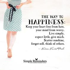 The way to happiness: Keep your heart free from hate, your mind from worry. Live simply, expect little, give much. Scatter sunshine, forget self, think of others. ~ Norman Vincent Peale