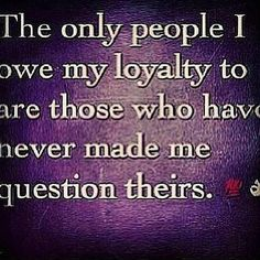 Loyalty speaks for itself. The ones who are there for you will make themselves known clearly!