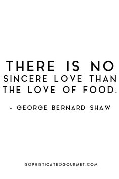 """""""There is no sincere love than the love of food."""" - George Bernard Shaw #foodquote #quote #wordsofwisdom #quotes:"""