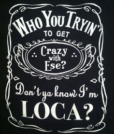 Who you tryin' to get crazy with ese? Don't ya know I'm loca? Lol, I all of us chicas need this shirt! Gangsta Quotes, Bitch Quotes, Badass Quotes, Funny Quotes, Mommy Quotes, Funny Memes, Awesome Quotes, True Quotes, Qoutes