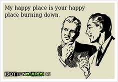 Rottenecards - My happy place is your happy  place burning down.