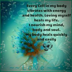Every cell in my body vibrates with energy and health. Loving myself heals my life. I nourish my mind, body and soul. My body heals quickly and easily.