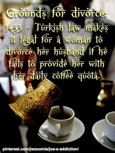 Did you know that in Constantinople (now Istanbul) a woman could divorce her husband for failing to keep the family Ibrik or coffee pot filled? If this old Turkish Law were still in effect and applied in more countries, there would be a lot of...