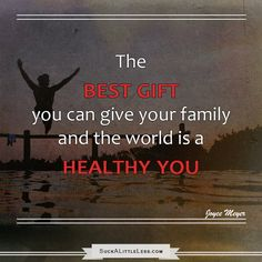 The BEST gift you can give your family and the world is a healthy you.