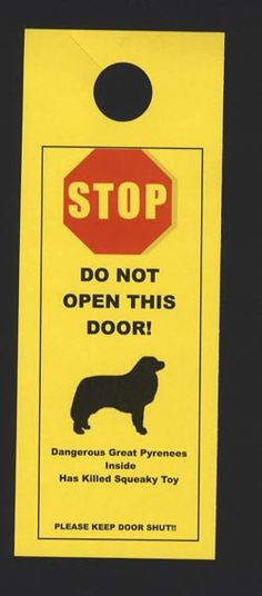 "lol >.< ""Stop! Do Not open this door!  Dangerous Great Pyrenees inside.  Has killed squeaky toy!"""