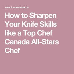 How to Sharpen Your Knife Skills like a Top Chef Canada All-Stars Chef