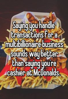 """""""Saying you handle transactions for a multibillionaire business sounds way better than saying you're cashier at McDonalds. """""""
