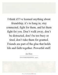 I think if I've learned anything about friendship, it's to hang in, stay connected, fight for them, and let them fight for you. Don't walk away, don't be distracted, don't be too busy or tired, don't take them for granted. Friends are part of the glue that holds life and faith together. Powerful stuff. #PictureQuotes
