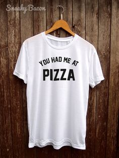 f7be4ed1d Welcome to the Sneaky Bacon Clothing Shop! About this product This You had  me at Pizza T-Shirt is made of premium quality ring spun cotton for