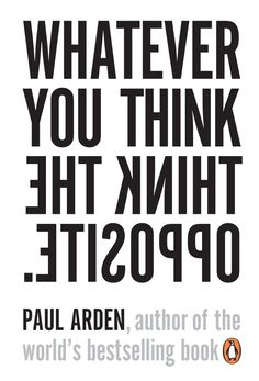 """Whatever you think think the opposite - Paul Arden - Penguin """"That is the problem. He's done nothing wrong"""" 2006"""