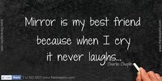 Mirror is my best friend because when I cry it never laughs. <3