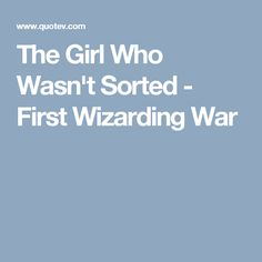 The Girl Who Wasn't Sorted - First Wizarding War
