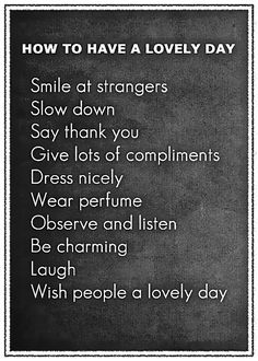 how to have a lovely day <3 smile at strangers, slow down, say thank you, give lots of compliments, dress nicely, wear perfume, observe & listen, be charming, laugh, wish people a lovely day