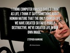 """I think computer viruses should count as life. I think it says something about human nature that the only form of life we have created so far is purely destructive. We've created life in our own image."" - Stephen Hawking #quote #lifehack #stephenhawking"